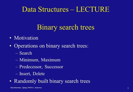 Data Structures, Spring 2006 © L. Joskowicz 1 Data Structures – LECTURE Binary search trees Motivation Operations on binary search trees: –Search –Minimum,