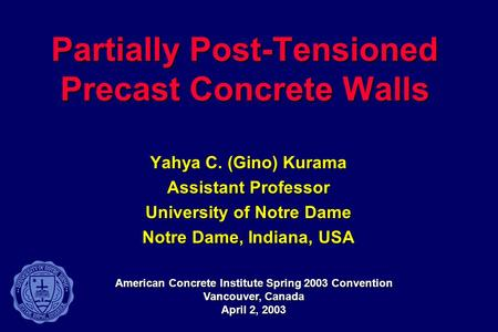Partially Post-Tensioned Precast Concrete Walls Yahya C. (Gino) Kurama Assistant Professor University of Notre Dame Notre Dame, Indiana, USA American Concrete.