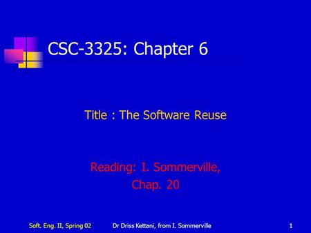 Soft. Eng. II, Spring 02Dr Driss Kettani, from I. Sommerville1 CSC-3325: Chapter 6 Title : The Software Reuse Reading: I. Sommerville, Chap. 20.