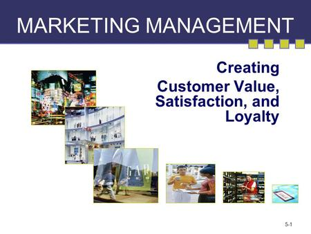 5-1 MARKETING MANAGEMENT Creating Customer Value, Satisfaction, and Loyalty.