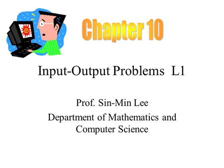 Input-Output Problems L1 Prof. Sin-Min Lee Department of Mathematics and Computer Science.