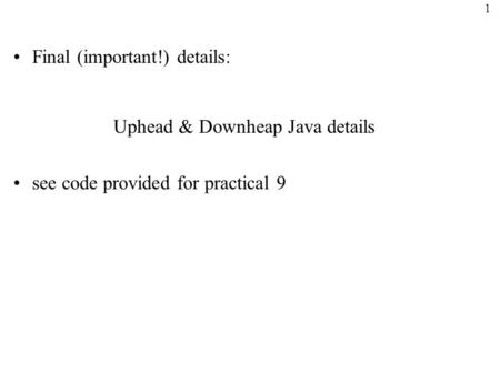 1 Final (important!) details: Uphead & Downheap Java details see code provided for practical 9.