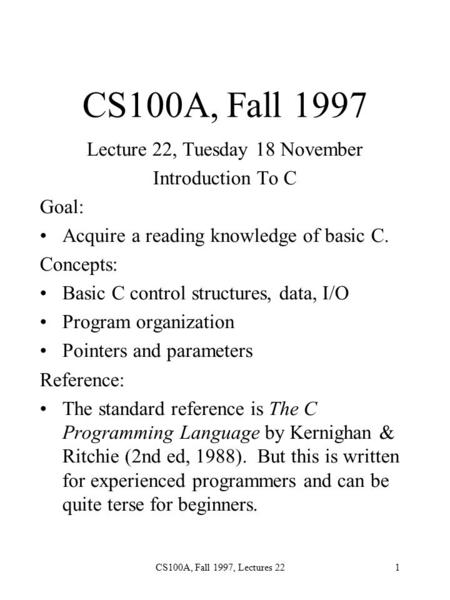 CS100A, Fall 1997, Lectures 221 CS100A, Fall 1997 Lecture 22, Tuesday 18 November Introduction To C Goal: Acquire a reading knowledge of basic C. Concepts: