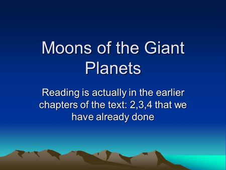 Moons of the Giant Planets Reading is actually in the earlier chapters of the text: 2,3,4 that we have already done.