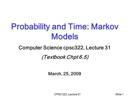 CPSC 322, Lecture 31Slide 1 Probability and Time: Markov Models Computer Science cpsc322, Lecture 31 (Textbook Chpt 6.5) March, 25, 2009.