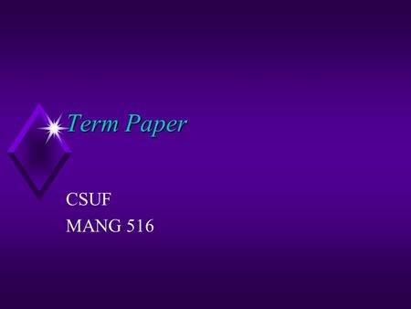 Term Paper CSUF MANG 516. General Guidelines u Choosing a topic u The research and writing process u The output.