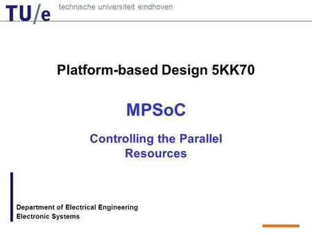 Technische universiteit eindhoven Department of Electrical Engineering Electronic Systems Platform-based Design 5KK70 MPSoC Controlling the Parallel Resources.