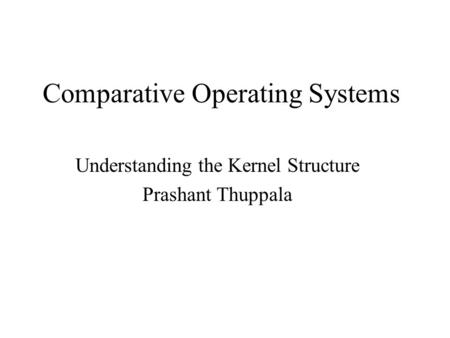 Comparative Operating Systems Understanding the Kernel Structure Prashant Thuppala.