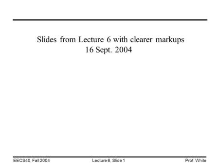 Lecture 6, Slide 1EECS40, Fall 2004Prof. White Slides from Lecture 6 with clearer markups 16 Sept. 2004.