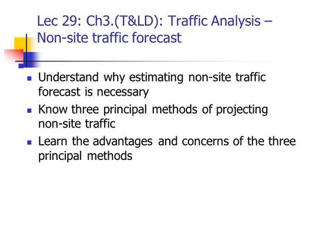 Lec 29: Ch3.(T&LD): Traffic Analysis – Non-site traffic forecast Understand why estimating non-site traffic forecast is necessary Know three principal.