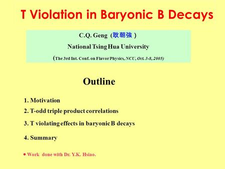 C.Q. Geng ( 耿朝強) National Tsing Hua University ( The 3rd Int. Conf. on Flavor Physics, NCU, Oct. 3-8, 2005) T Violation in Baryonic B Decays Outline 1.