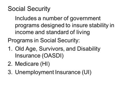 Social Security Includes a number of government programs designed to insure stability in income and standard of living Programs in Social Security: 1.Old.
