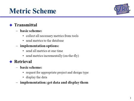 1 Metric Scheme u Transmittal –basic scheme: collect all necessary metrics from tools send metrics to the database –implementation options: send all metrics.
