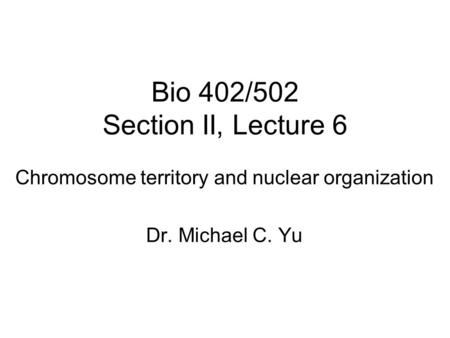 Bio 402/502 Section II, Lecture 6 <strong>Chromosome</strong> territory <strong>and</strong> nuclear organization Dr. Michael C. Yu.
