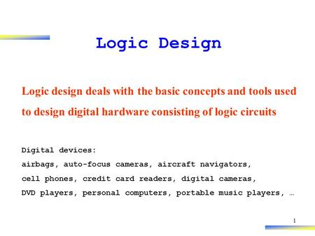 1 Logic Design Logic design deals with the basic concepts and tools used to design digital hardware consisting of logic circuits Digital devices: airbags,