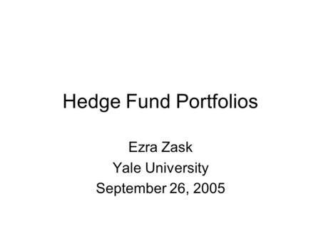 Hedge Fund Portfolios Ezra Zask Yale University September 26, 2005.