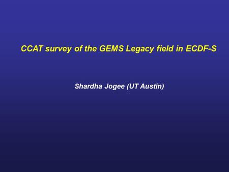 CCAT survey of the GEMS Legacy field in ECDF-S Shardha Jogee (UT Austin)