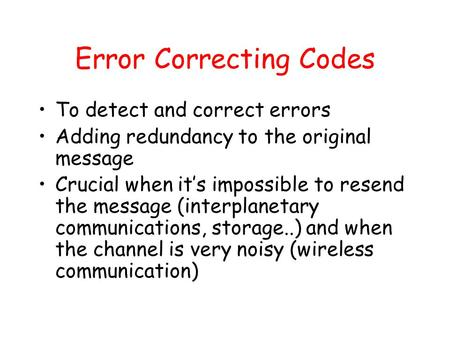Error Correcting Codes To detect and correct errors Adding redundancy to the original message Crucial when it's impossible to resend the message (interplanetary.