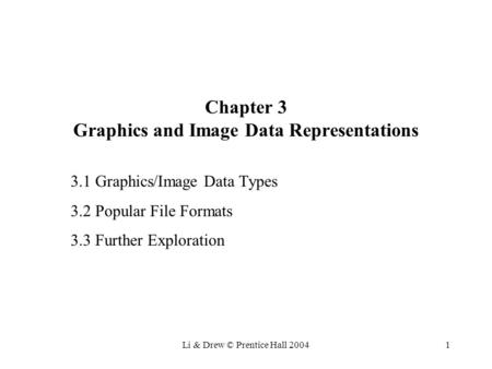 Li & Drew © Prentice Hall 20041 Chapter 3 Graphics and Image Data Representations 3.1 Graphics/Image Data Types 3.2 Popular File Formats 3.3 Further Exploration.