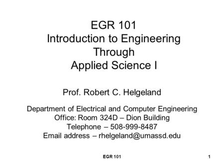 EGR 1011 EGR 101 Introduction to Engineering Through Applied Science I Prof. Robert C. Helgeland Department of Electrical and Computer Engineering Office: