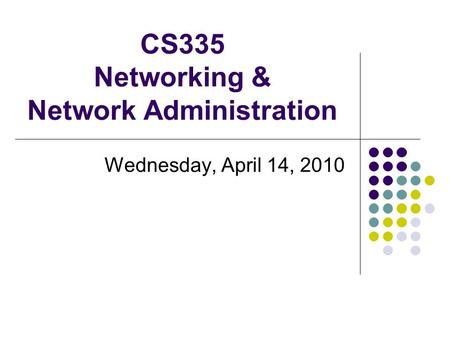 CS335 Networking & Network Administration Wednesday, April 14, 2010.