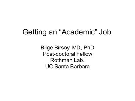 "Getting an ""Academic"" Job Bilge Birsoy, MD, PhD Post-doctoral Fellow Rothman Lab. UC Santa Barbara."
