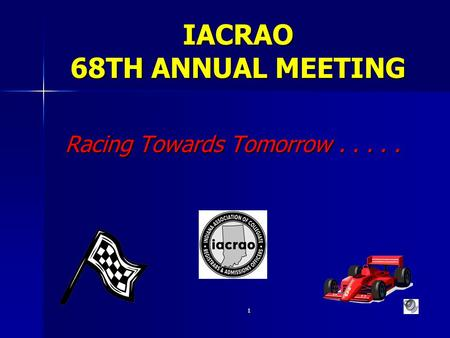 1 IACRAO 68TH ANNUAL MEETING Racing Towards Tomorrow..... Racing Towards Tomorrow.....
