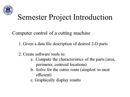 Semester Project Introduction Computer control of a cutting machine 1. Given a data file description of desired 2-D parts 2. Create software tools to: