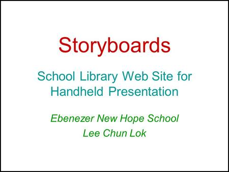 Storyboards School Library Web Site for Handheld Presentation Ebenezer New Hope School Lee Chun Lok.