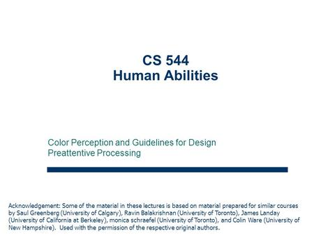 1 CS 544 Human Abilities Color Perception and Guidelines for Design Preattentive Processing Acknowledgement: Some of the material in these lectures is.