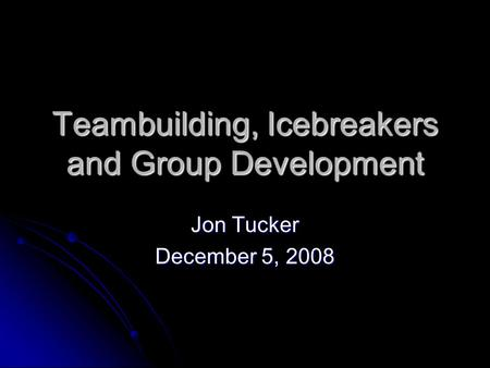 Teambuilding, Icebreakers and Group Development Jon Tucker December 5, 2008.