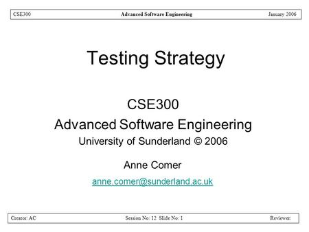 Creator: ACSession No: 12 Slide No: 1Reviewer: CSE300Advanced Software EngineeringJanuary 2006 Testing Strategy CSE300 Advanced Software Engineering University.