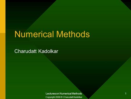 Lectures on Numerical Methods 1 Numerical Methods Charudatt Kadolkar Copyright 2000 © Charudatt Kadolkar.