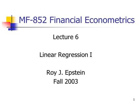 1 MF-852 Financial Econometrics Lecture 6 Linear Regression I Roy J. Epstein Fall 2003.