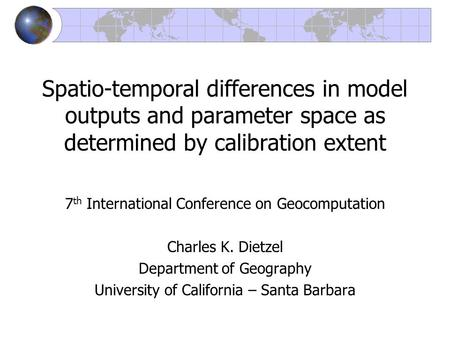 Spatio-temporal differences in model outputs and parameter space as determined by calibration extent 7 th International Conference on Geocomputation Charles.