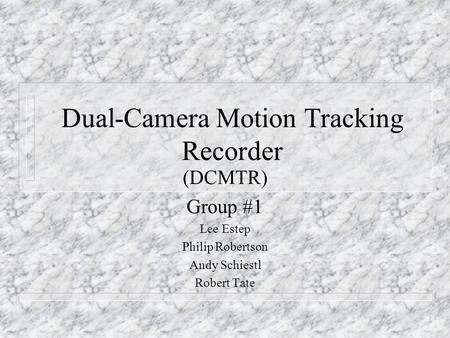 Dual-Camera Motion Tracking Recorder (DCMTR) Group #1 Lee Estep Philip Robertson Andy Schiestl Robert Tate.