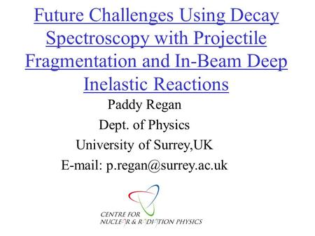 Future Challenges Using Decay Spectroscopy with Projectile Fragmentation and In-Beam Deep Inelastic Reactions Paddy Regan Dept. of Physics University of.