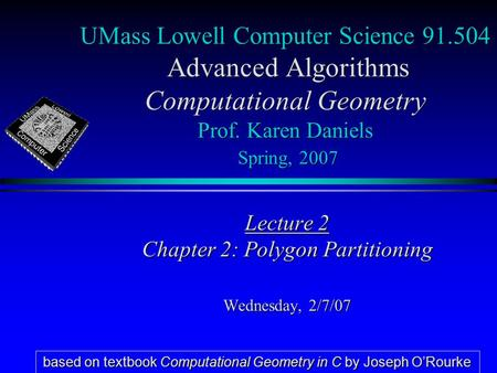 UMass Lowell Computer Science 91.504 Advanced Algorithms Computational Geometry Prof. Karen Daniels Spring, 2007 Lecture 2 Chapter 2: Polygon Partitioning.