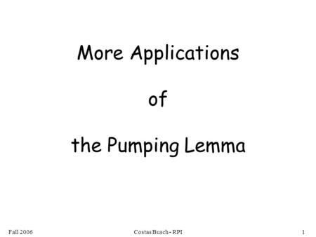 Fall 2006Costas Busch - RPI1 More Applications of the Pumping Lemma.