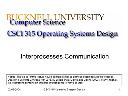 02/02/2004CSCI 315 Operating Systems Design1 Interprocesses Communication Notice: The slides for this lecture have been largely based on those accompanying.