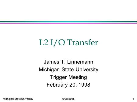 Michigan State University 6/28/2015 1 L2 I/O Transfer James T. Linnemann Michigan State University Trigger Meeting February 20, 1998.