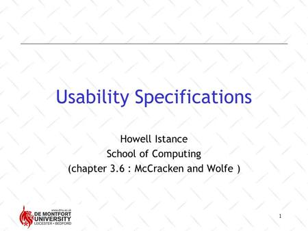 1 Usability Specifications Howell Istance School of Computing (chapter 3.6 : McCracken and Wolfe )