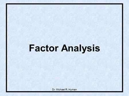 Dr. Michael R. Hyman Factor Analysis. 2 Grouping Variables into Constructs.
