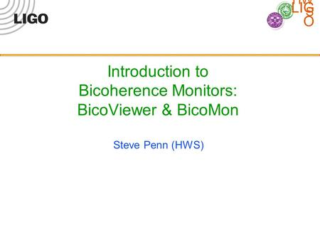 LIG O HW S Introduction to Bicoherence Monitors: BicoViewer & BicoMon Steve Penn (HWS)