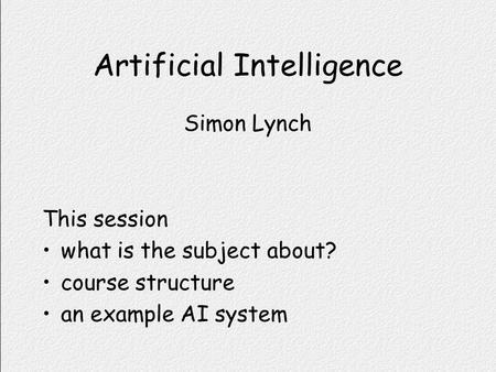 Artificial Intelligence Simon Lynch This session what is the subject about? course structure an example AI system.