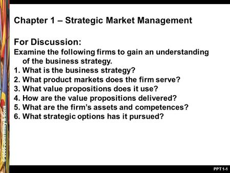 © 2005 John Wiley & Sons PPT 1-1 Chapter 1 – Strategic Market Management For Discussion: Examine the following firms to gain an understanding of the business.