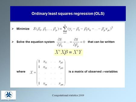 Computational statistics 2009 Ordinary least squares regression (OLS)  Minimize  Solve the equation system that can be written where is a matrix of observed.