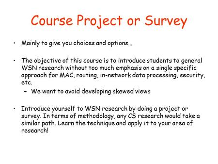Course Project or Survey Mainly to give you choices and options… The objective of this course is to introduce students to general WSN research without.