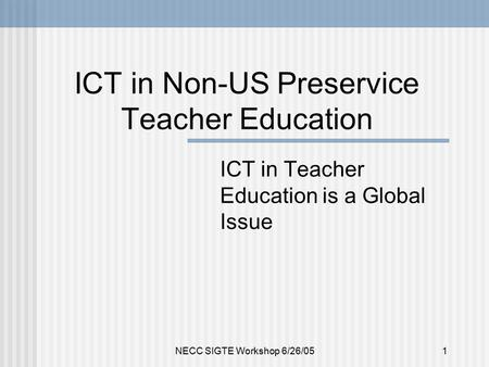 NECC SIGTE Workshop 6/26/051 ICT in Non-US Preservice Teacher Education ICT in Teacher Education is a Global Issue.