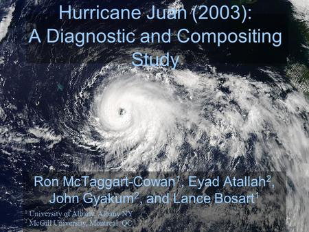 Hurricane Juan (2003): A Diagnostic and Compositing Study Ron McTaggart-Cowan 1, Eyad Atallah 2, John Gyakum 2, and Lance Bosart 1 1 University of Albany,